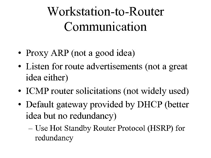 Workstation-to-Router Communication • Proxy ARP (not a good idea) • Listen for route advertisements