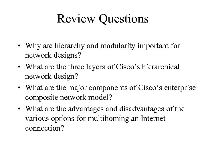 Review Questions • Why are hierarchy and modularity important for network designs? • What