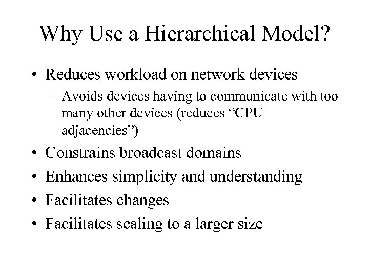 Why Use a Hierarchical Model? • Reduces workload on network devices – Avoids devices