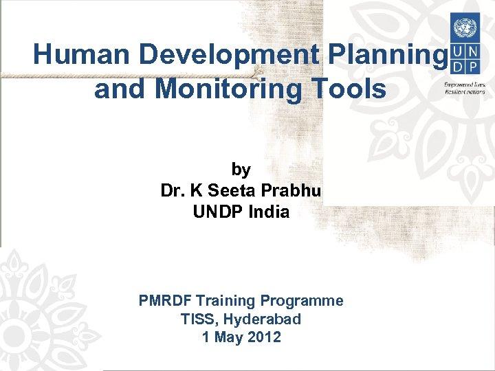 Human Development Planning and Monitoring Tools by Dr. K Seeta Prabhu UNDP India PMRDF