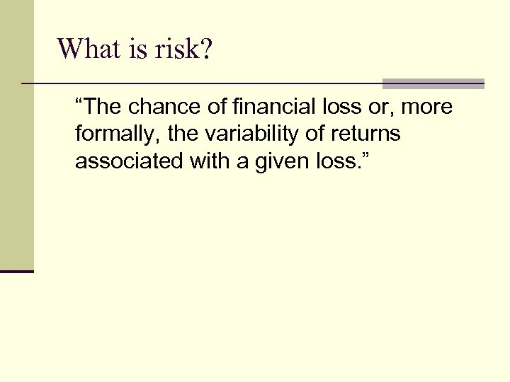"What is risk? ""The chance of financial loss or, more formally, the variability of"