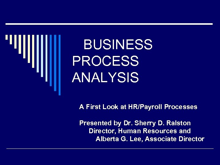 BUSINESS PROCESS ANALYSIS A First Look at HR/Payroll Processes Presented by Dr. Sherry D.