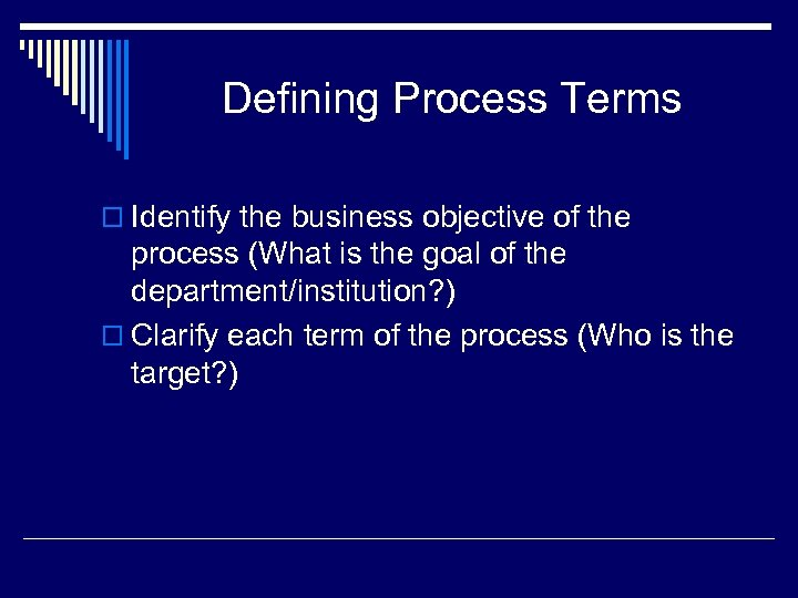 Defining Process Terms o Identify the business objective of the process (What is the