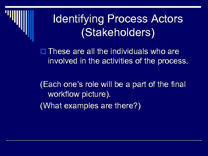 Identifying Process Actors (Stakeholders) o These are all the individuals who are involved in