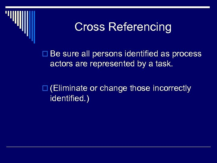 Cross Referencing o Be sure all persons identified as process actors are represented by