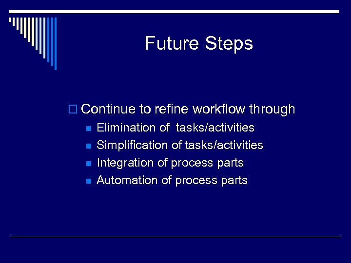 Future Steps o Continue to refine workflow through n n Elimination of tasks/activities Simplification