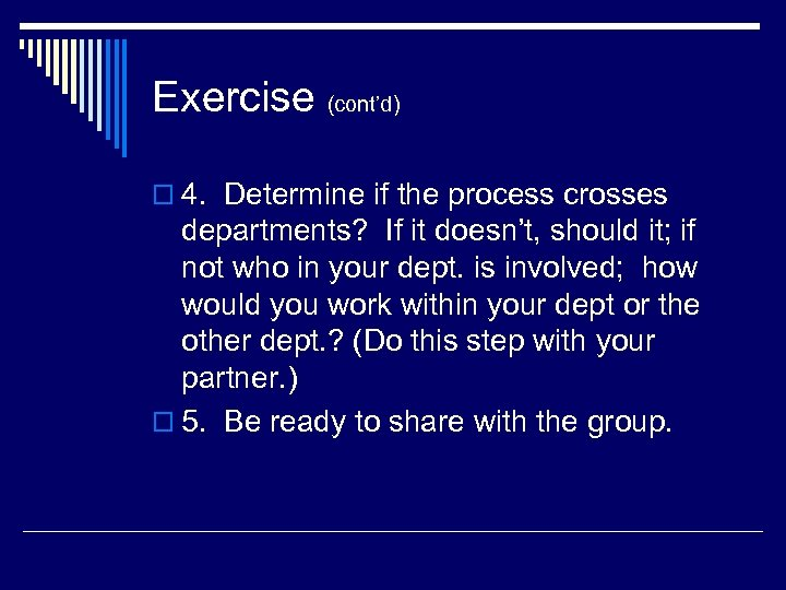 Exercise (cont'd) o 4. Determine if the process crosses departments? If it doesn't, should