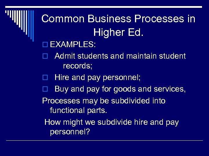 Common Business Processes in Higher Ed. o EXAMPLES: o Admit students and maintain student