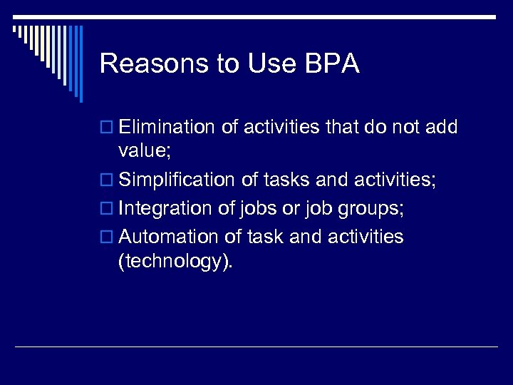 Reasons to Use BPA o Elimination of activities that do not add value; o