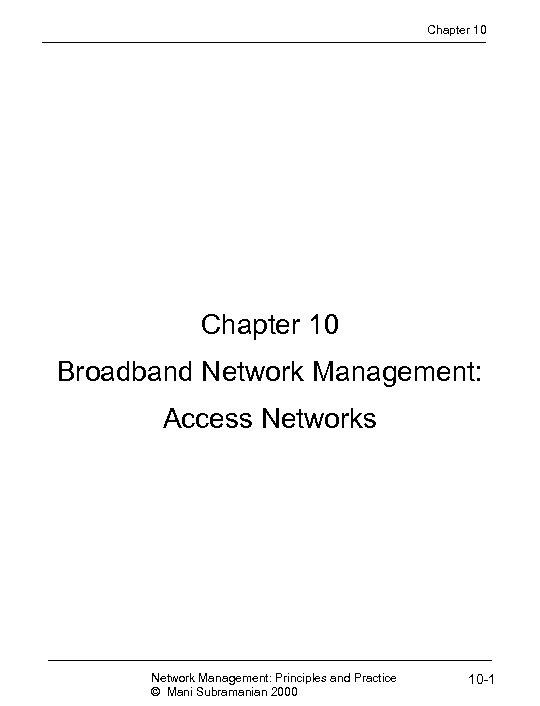 Chapter 10 Broadband Network Management: Access Network Management: Principles and Practice © Mani Subramanian