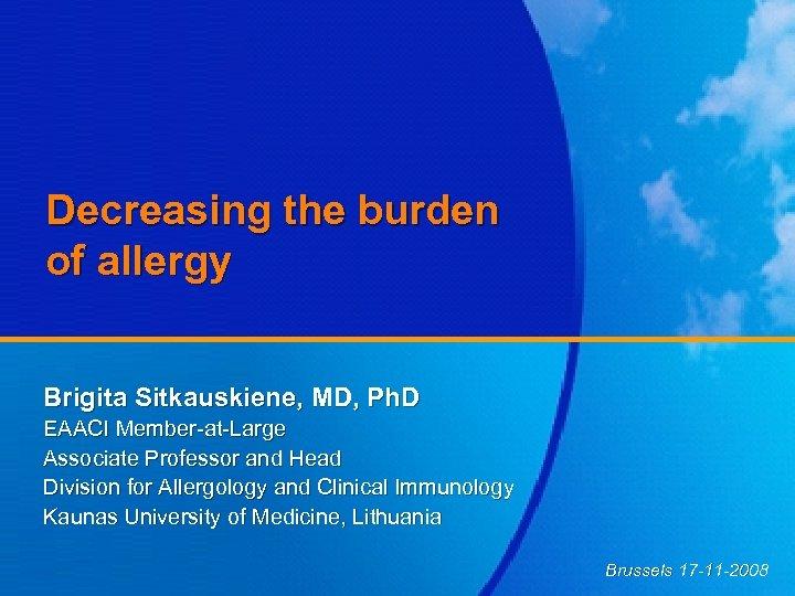 Decreasing the burden of allergy Brigita Sitkauskiene, MD, Ph. D EAACI Member-at-Large Associate Professor