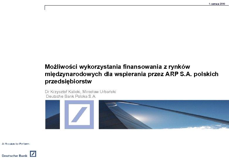 1 czerwca 2010 Możliwości wykorzystania finansowania z rynków międzynarodowych dla wspierania przez ARP S.