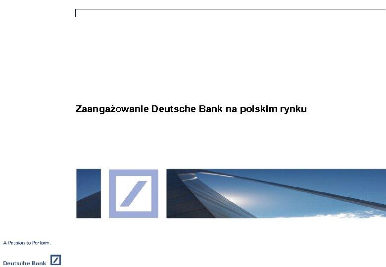 Zaangażowanie Deutsche Bank na polskim rynku