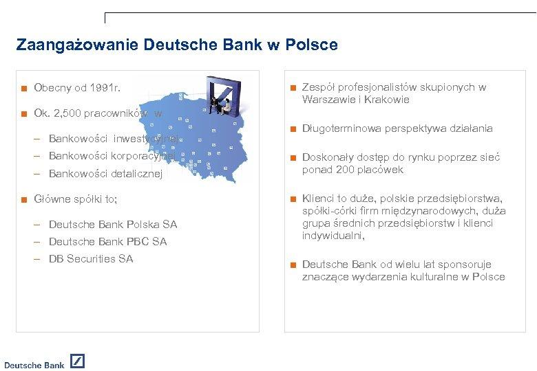 Zaangażowanie Deutsche Bank w Polsce ■ Obecny od 1991 r. ■ Zespół profesjonalistów skupionych