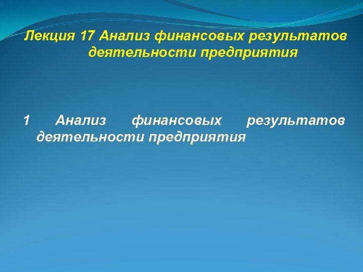 Лекция 17 Анализ финансовых результатов деятельности предприятия 1 Анализ финансовых результатов деятельности предприятия