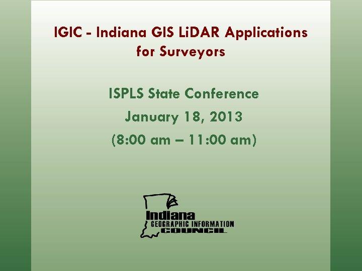 IGIC - Indiana GIS Li. DAR Applications for Surveyors ISPLS State Conference January 18,