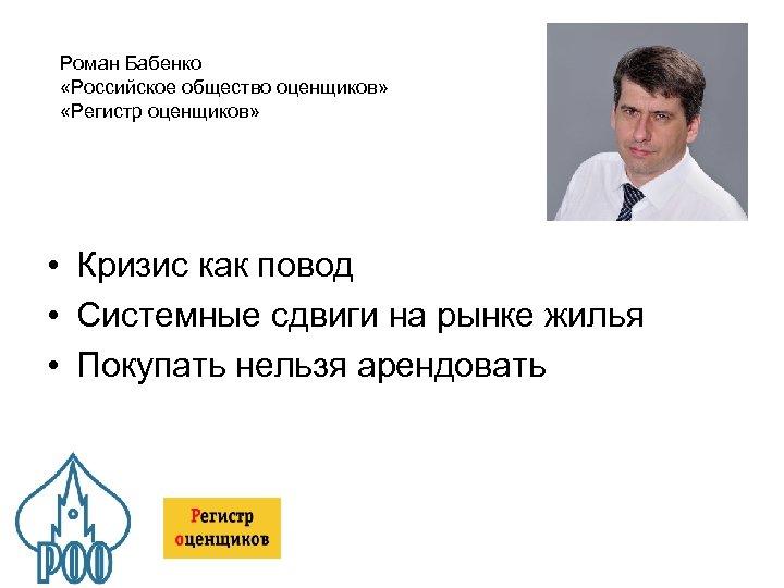 Роман Бабенко «Российское общество оценщиков» «Регистр оценщиков» • Кризис как повод • Системные сдвиги