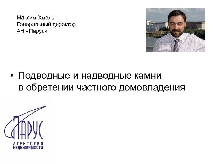 Максим Хмель Генеральный директор АН «Парус» • Подводные и надводные камни в обретении частного