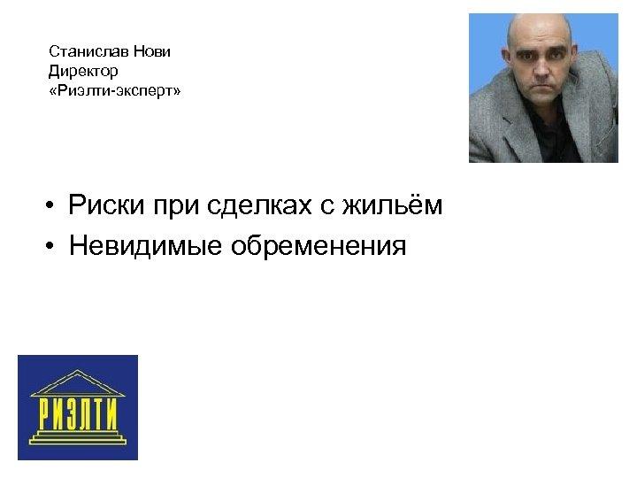 Станислав Нови Директор «Риэлти-эксперт» • Риски при сделках с жильём • Невидимые обременения