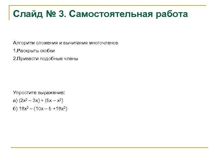 Слайд № 3. Самостоятельная работа Алгоритм сложения и вычитания многочленов 1. Раскрыть скобки 2.