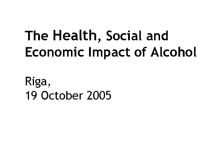 The Health, Social and Economic Impact of Alcohol Riga, 19 October 2005