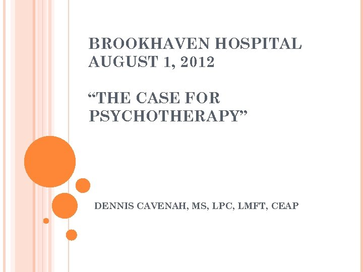 "BROOKHAVEN HOSPITAL AUGUST 1, 2012 ""THE CASE FOR PSYCHOTHERAPY"" DENNIS CAVENAH, MS, LPC, LMFT,"