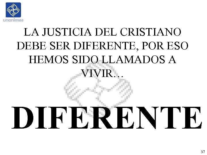 LA JUSTICIA DEL CRISTIANO DEBE SER DIFERENTE, POR ESO HEMOS SIDO LLAMADOS A VIVIR…