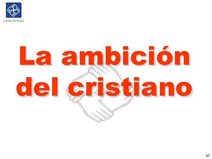 La ambición del cristiano 45