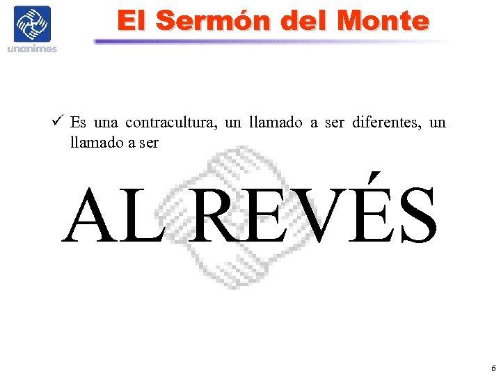 El Sermón del Monte ü Es una contracultura, un llamado a ser diferentes, un