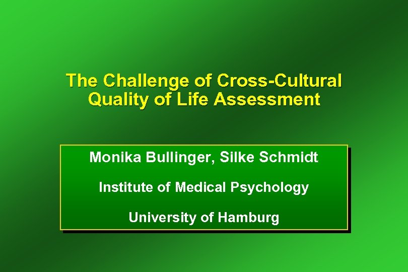 The Challenge of Cross-Cultural Quality of Life Assessment Monika Bullinger, Silke Schmidt Institute of