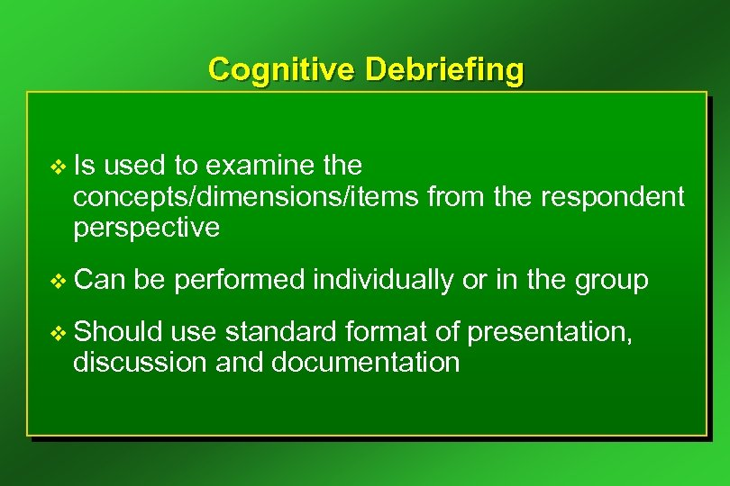 Cognitive Debriefing v Is used to examine the concepts/dimensions/items from the respondent perspective v