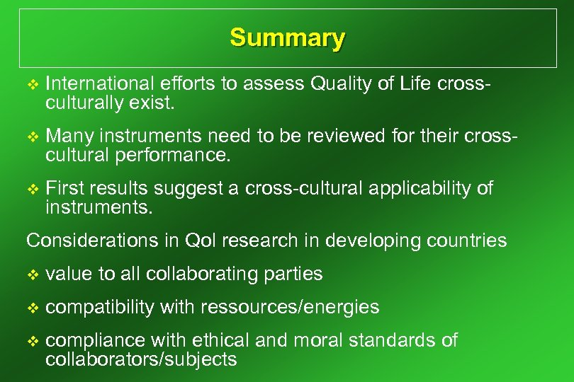 Summary v International efforts to assess Quality of Life crossculturally exist. v Many instruments