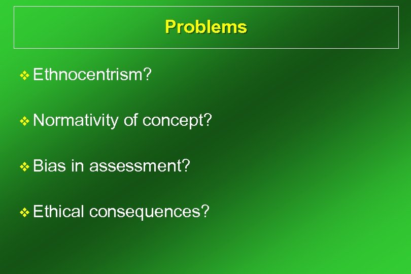Problems v Ethnocentrism? v Normativity v Bias of concept? in assessment? v Ethical consequences?