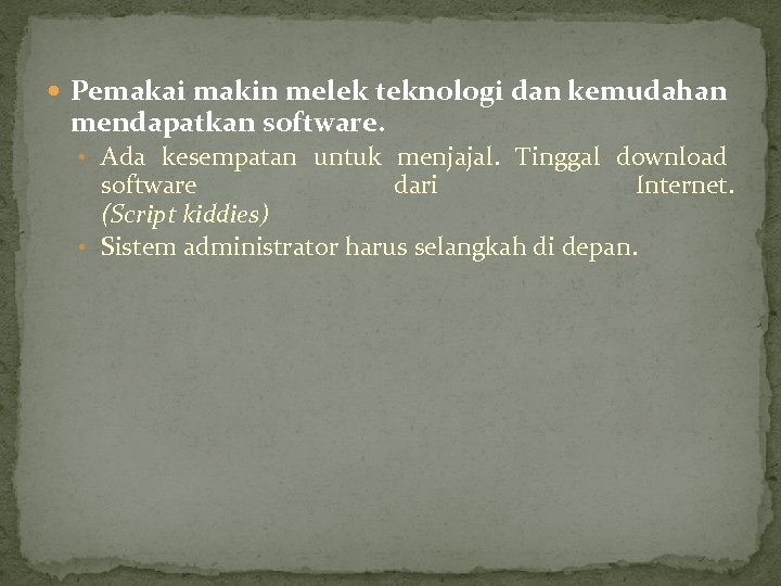 Pemakai makin melek teknologi dan kemudahan mendapatkan software. • Ada kesempatan untuk menjajal.
