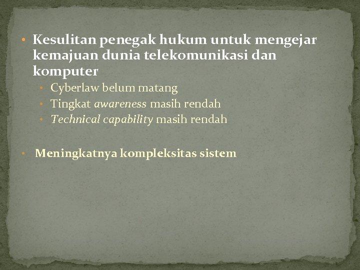 • Kesulitan penegak hukum untuk mengejar kemajuan dunia telekomunikasi dan komputer • Cyberlaw