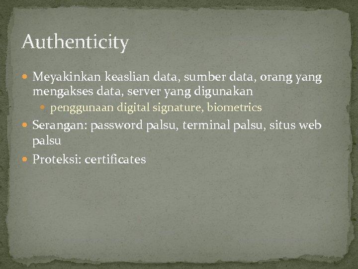 Authenticity Meyakinkan keaslian data, sumber data, orang yang mengakses data, server yang digunakan penggunaan