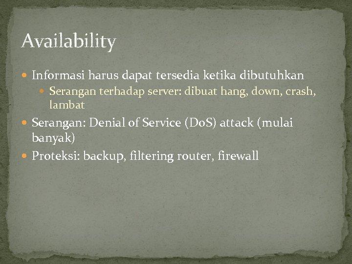 Availability Informasi harus dapat tersedia ketika dibutuhkan Serangan terhadap server: dibuat hang, down, crash,