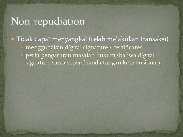 Non-repudiation Tidak dapat menyangkal (telah melakukan transaksi) menggunakan digital signature / certificates perlu pengaturan