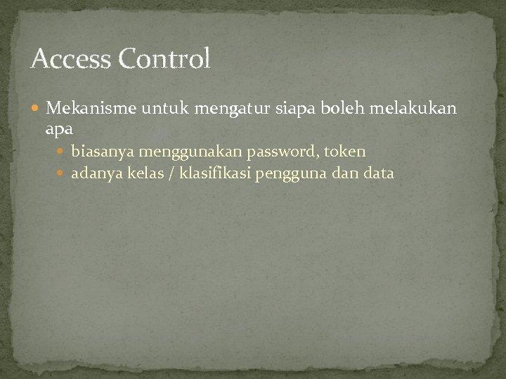 Access Control Mekanisme untuk mengatur siapa boleh melakukan apa biasanya menggunakan password, token adanya
