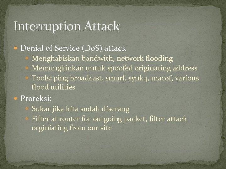 Interruption Attack Denial of Service (Do. S) attack Menghabiskan bandwith, network flooding Memungkinkan untuk
