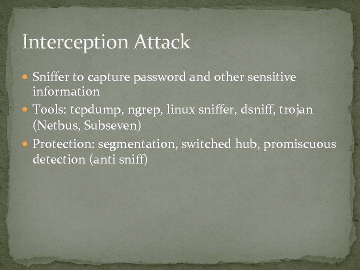 Interception Attack Sniffer to capture password and other sensitive information Tools: tcpdump, ngrep, linux