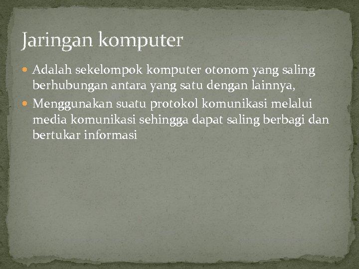 Jaringan komputer Adalah sekelompok komputer otonom yang saling berhubungan antara yang satu dengan lainnya,