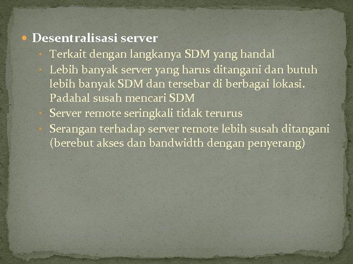 Desentralisasi server • Terkait dengan langkanya SDM yang handal • Lebih banyak server