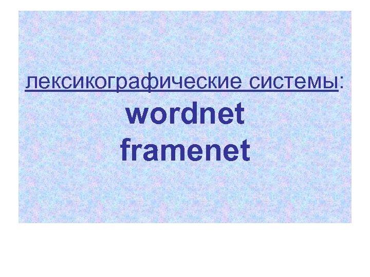 лексикографические системы: wordnet framenet