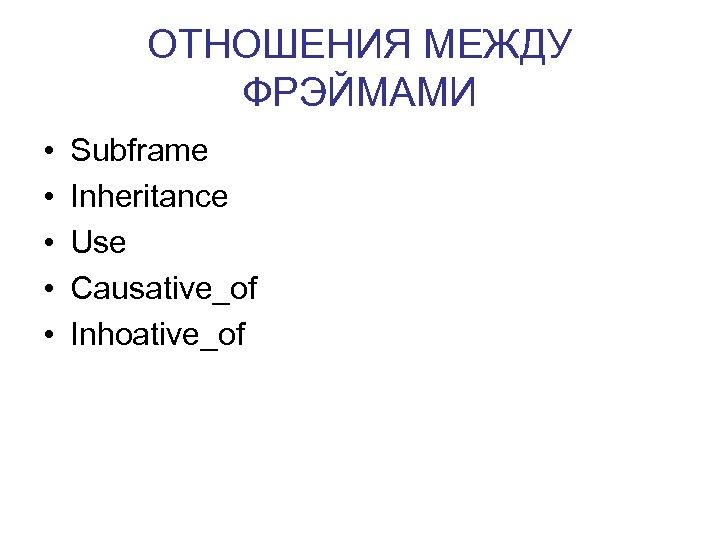 ОТНОШЕНИЯ МЕЖДУ ФРЭЙМАМИ • • • Subframe Inheritance Use Causative_of Inhoative_of