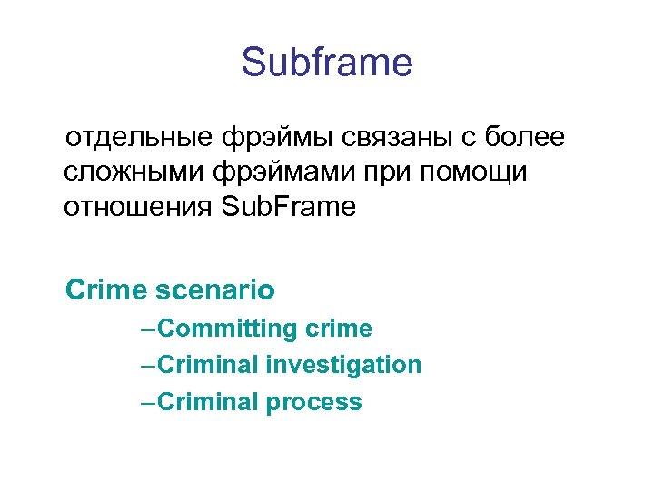 Subframe отдельные фрэймы связаны с более сложными фрэймами при помощи отношения Sub. Frame Crime