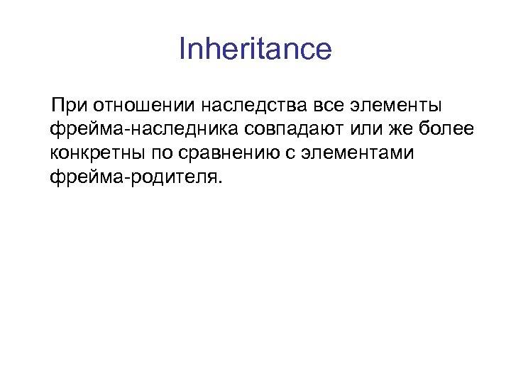 Inheritance При отношении наследства все элементы фрейма-наследника совпадают или же более конкретны по сравнению