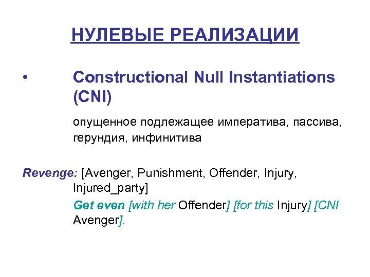 НУЛЕВЫЕ РЕАЛИЗАЦИИ • Constructional Null Instantiations (CNI) опущенное подлежащее императива, пассива, герундия, инфинитива Revenge: