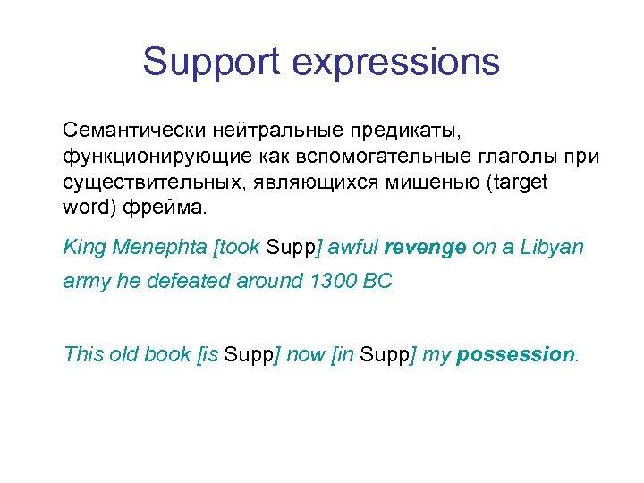 Support expressions Семантически нейтральные предикаты, функционирующие как вспомогательные глаголы при существительных, являющихся мишенью (target