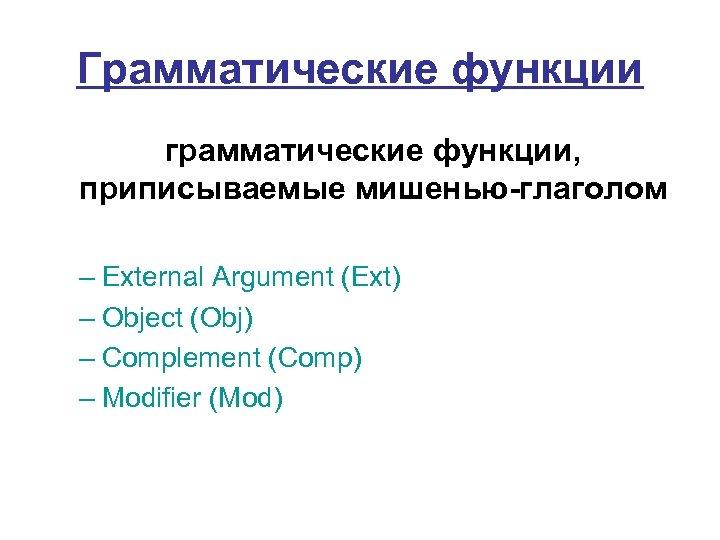 Грамматические функции грамматические функции, приписываемые мишенью-глаголом – External Argument (Ext) – Object (Obj) –